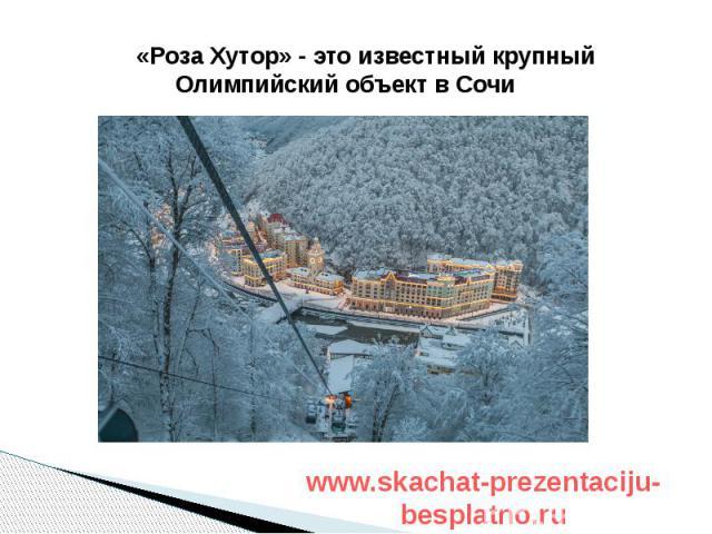 «Роза Хутор» - это известный крупный Олимпийский объект в Сочи «Роза Хутор» - это известный крупный Олимпийский объект в Сочи