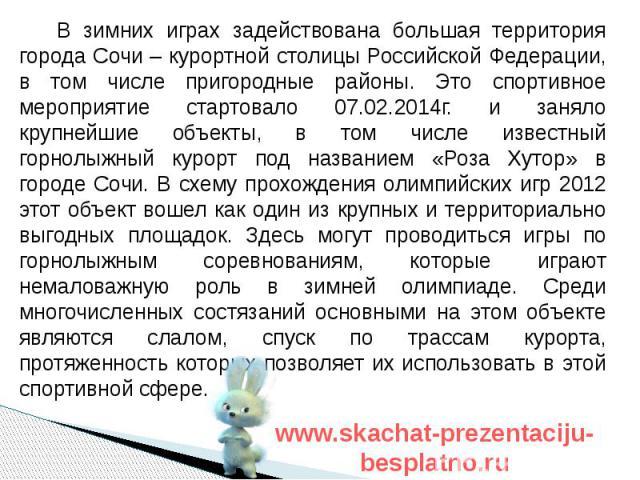 В зимних играх задействована большая территория города Сочи – курортной столицы Российской Федерации, в том числе пригородные районы. Это спортивное мероприятие стартовало 07.02.2014г. и заняло крупнейшие объекты, в том числе известный горнолыжный к…