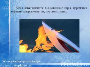 Когда заканчиваются Олимпийские игры, церемония закрытия завершается тем, что ог