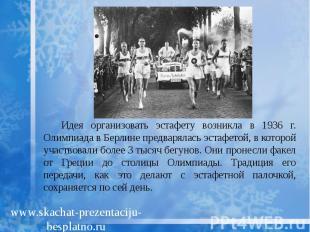 Идея организовать эстафету возникла в 1936 г. Олимпиада в Берлине предварялась э