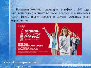 Компания Кока-Кола спонсирует эстафету с 1996 года. Она деятельно участвует во в