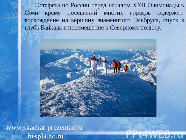 Эстафета по России перед началом XXII Олимпиады в Сочи кроме посещений многих городов содержит: восхождение на вершину знаменитого Эльбруса, спуск в глубь Байкала и перемещение к Северному полюсу. Эстафета по России перед началом XXII Олимпиады в Со…