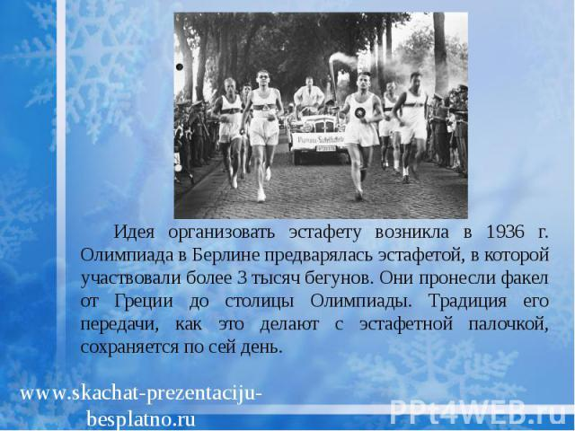 Идея организовать эстафету возникла в 1936 г. Олимпиада в Берлине предварялась эстафетой, в которой участвовали более 3 тысяч бегунов. Они пронесли факел от Греции до столицы Олимпиады. Традиция его передачи, как это делают с эстафетной палочкой, со…