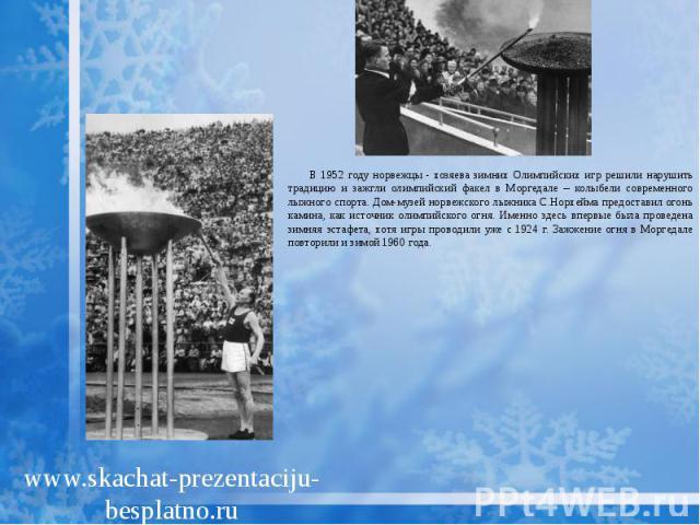 В 1952 году норвежцы - хозяева зимних Олимпийских игр решили нарушить традицию и зажгли олимпийский факел в Моргедале – колыбели современного лыжного спорта. Дом-музей норвежского лыжника С.Норхейма предоставил огонь камина, как источник олимпийског…