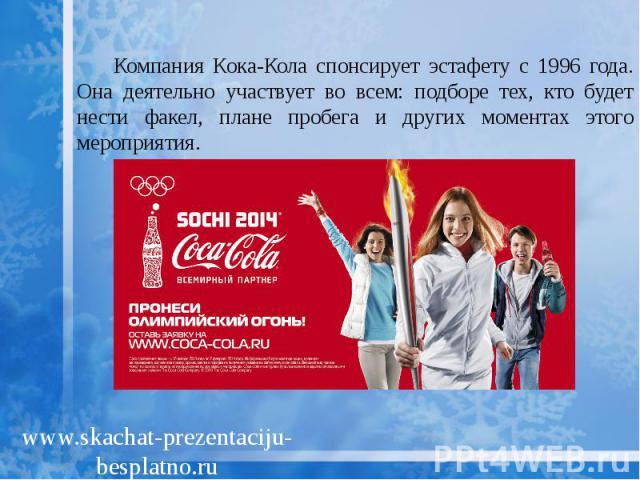 Компания Кока-Кола спонсирует эстафету с 1996 года. Она деятельно участвует во всем: подборе тех, кто будет нести факел, плане пробега и других моментах этого мероприятия. Компания Кока-Кола спонсирует эстафету с 1996 года. Она деятельно участвует в…