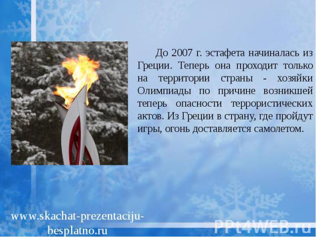 До 2007 г. эстафета начиналась из Греции. Теперь она проходит только на территории страны - хозяйки Олимпиады по причине возникшей теперь опасности террористических актов. Из Греции в страну, где пройдут игры, огонь доставляется самолетом. До 2007 г…