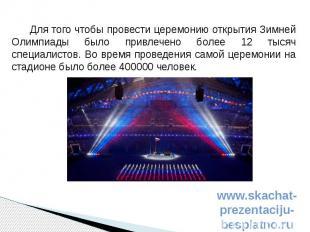 Для того чтобы провести церемонию открытия Зимней Олимпиады было привлечено боле