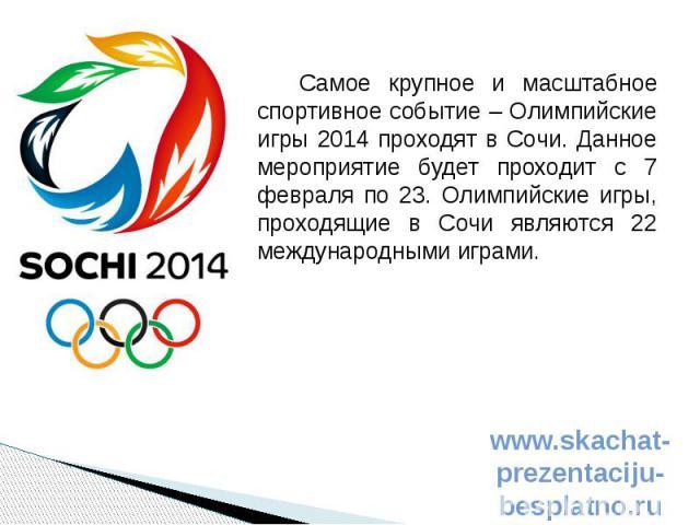 Самое крупное и масштабное спортивное событие – Олимпийские игры 2014 проходят в Сочи. Данное мероприятие будет проходит с 7 февраля по 23. Олимпийские игры, проходящие в Сочи являются 22 международными играми. Самое крупное и масштабное спортивное …