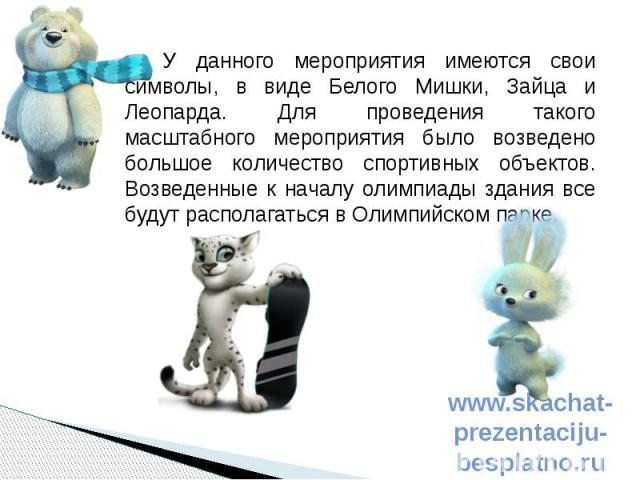 У данного мероприятия имеются свои символы, в виде Белого Мишки, Зайца и Леопарда. Для проведения такого масштабного мероприятия было возведено большое количество спортивных объектов. Возведенные к началу олимпиады здания все будут располагаться в О…