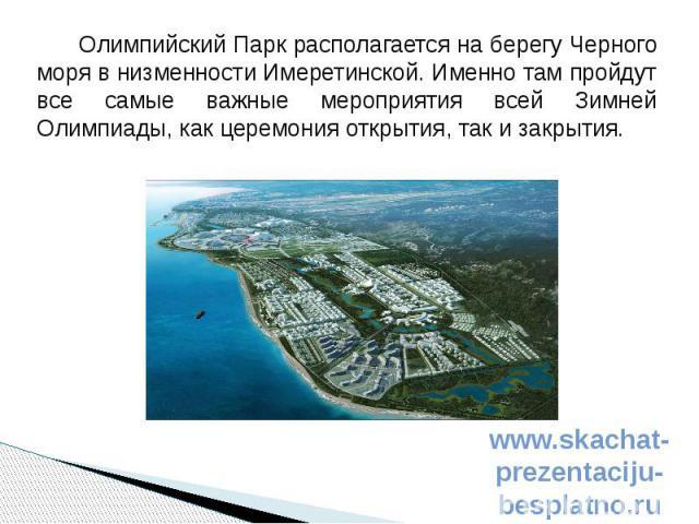 Олимпийский Парк располагается на берегу Черного моря в низменности Имеретинской. Именно там пройдут все самые важные мероприятия всей Зимней Олимпиады, как церемония открытия, так и закрытия. Олимпийский Парк располагается на берегу Черного моря в …