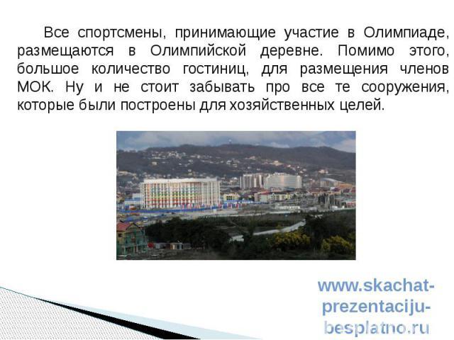Все спортсмены, принимающие участие в Олимпиаде, размещаются в Олимпийской деревне. Помимо этого, большое количество гостиниц, для размещения членов МОК. Ну и не стоит забывать про все те сооружения, которые были построены для хозяйственных целей. В…