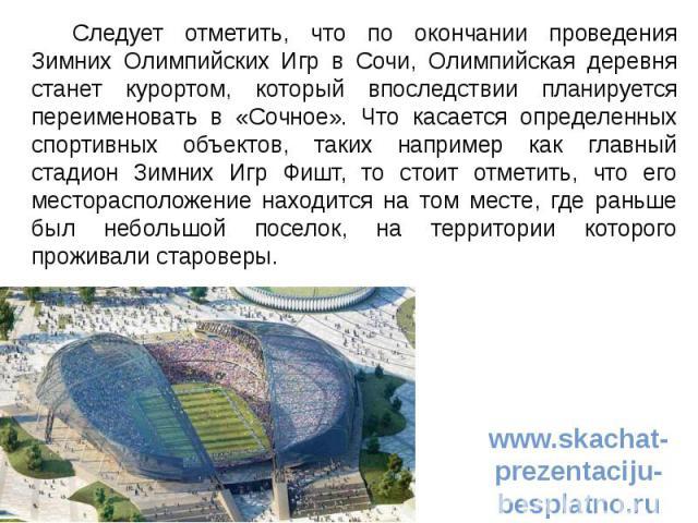 Следует отметить, что по окончании проведения Зимних Олимпийских Игр в Сочи, Олимпийская деревня станет курортом, который впоследствии планируется переименовать в «Сочное». Что касается определенных спортивных объектов, таких например как главный ст…