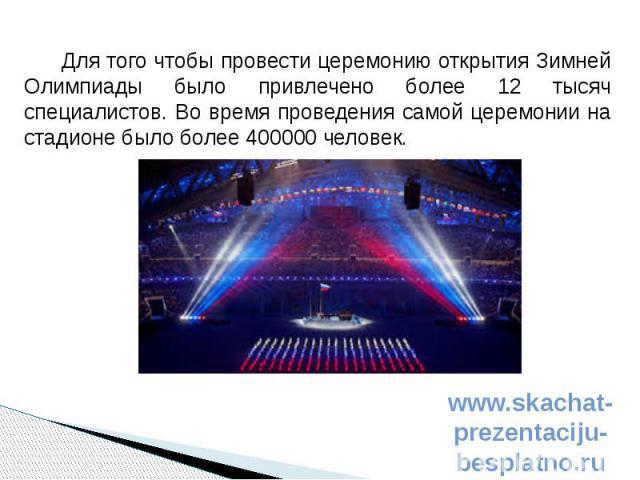 Для того чтобы провести церемонию открытия Зимней Олимпиады было привлечено более 12 тысяч специалистов. Во время проведения самой церемонии на стадионе было более 400000 человек. Для того чтобы провести церемонию открытия Зимней Олимпиады было прив…