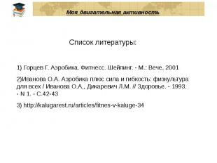Моя двигательная активность Список литературы: 1) Горцев Г. Аэробика. Фитнесс. Ш