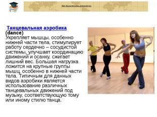 Моя двигательная активность Танцевальная аэробика (dance) Укрепляет мышцы, особе