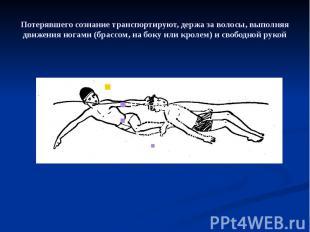 Потерявшего сознание транспортируют, держа за волосы, выполняя движения ногами (