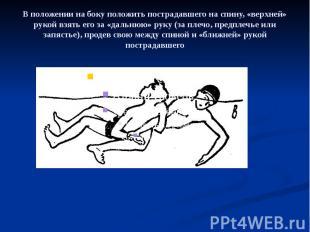 В положении на боку положить пострадавшего на спину, «верхней» рукой взять его з