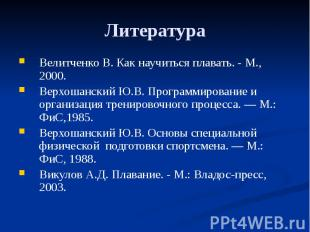 Литература Велитченко В. Как научиться плавать. - М., 2000. Верхошанский Ю.В. Пр