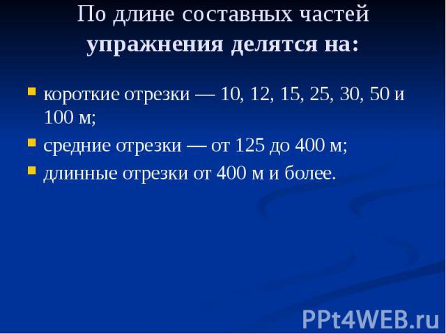 По длине составных частей упражнения делятся на: короткие отрезки — 10, 12, 15, 25, 30, 50 и 100 м; средние отрезки — от 125 до 400 м; длинные отрезки от 400 м и более.