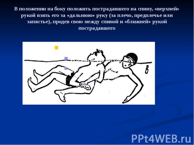 В положении на боку положить пострадавшего на спину, «верхней» рукой взять его за «дальнюю» руку (за плечо, предплечье или запястье), продев свою между спиной и «ближней» рукой пострадавшего