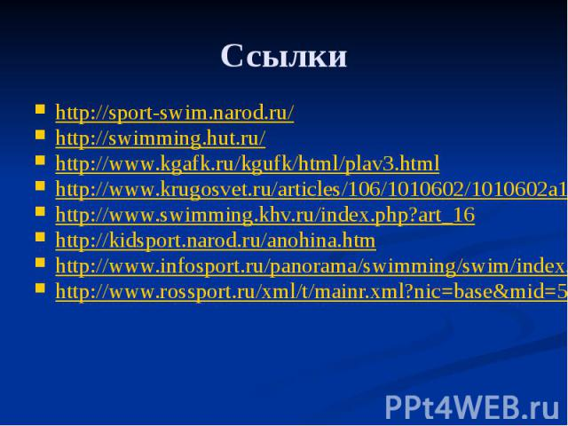 Ссылки http://sport-swim.narod.ru/ http://swimming.hut.ru/ http://www.kgafk.ru/kgufk/html/plav3.html http://www.krugosvet.ru/articles/106/1010602/1010602a1.htm#1010602-L-102 http://www.swimming.khv.ru/index.php?art_16 http://kidsport.narod.ru/anohin…
