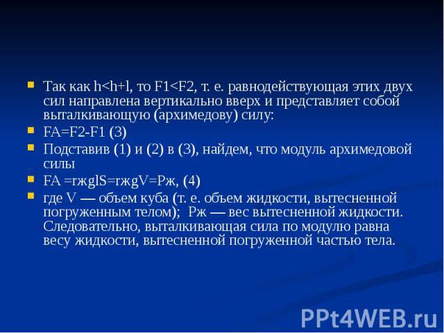 Так как h<h+l, то F1<F2, т. е. равнодействующая этих двух сил направлена вертикально вверх и представляет собой выталкивающую (архимедову) силу: FA=F2-F1 (3) Подставив (1) и (2) в (3), найдем, что модуль архимедовой силы FA =rжglS=rжgV=Pж, (4)…