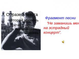 """Фрагмент песни Фрагмент песни """"Не заманишь меня на эстрадный концерт""""."""