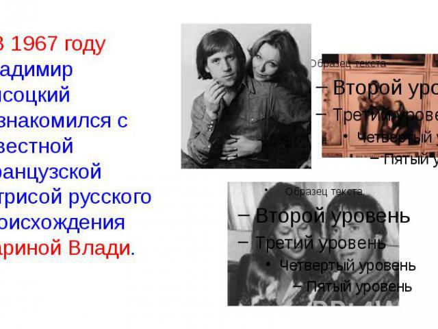 В 1967 году Владимир Высоцкий познакомился с известной французской актрисой русского происхождения Мариной Влади. В 1967 году Владимир Высоцкий познакомился с известной французской актрисой русского происхождения Мариной Влади.