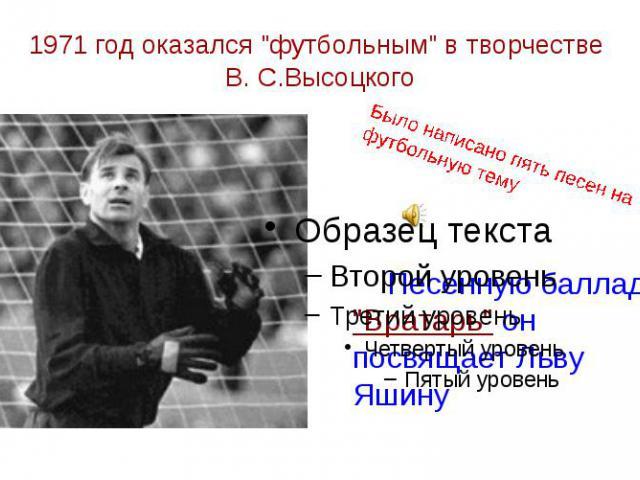 """1971 год оказался """"футбольным"""" в творчестве В. С.Высоцкого Песенную балладу """"Вратарь"""" он посвящает Льву Яшину"""