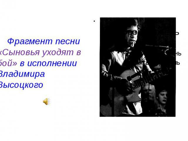 Фрагмент песни «Сыновья уходят в бой» в исполнении Владимира Высоцкого Фрагмент песни «Сыновья уходят в бой» в исполнении Владимира Высоцкого