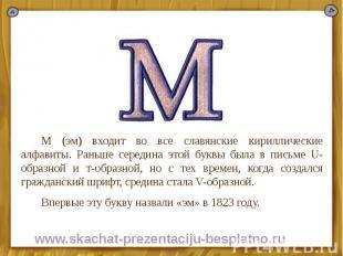 М (эм) входит во все славянские кириллические алфавиты. Раньше середина этой бук