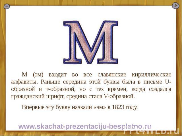М (эм) входит во все славянские кириллические алфавиты. Раньше середина этой буквы была в письме U-образной и т-образной, но с тех времен, когда создался гражданский шрифт, средина стала V-образной. М (эм) входит во все славянские кириллические алфа…