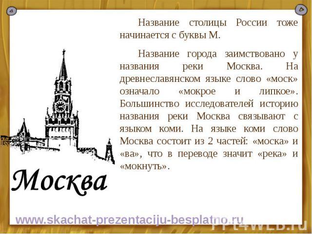 Название столицы России тоже начинается с буквы М. Название столицы России тоже начинается с буквы М. Название города заимствовано у названия реки Москва. На древнеславянском языке слово «моск» означало «мокрое и липкое». Большинство исследователей …