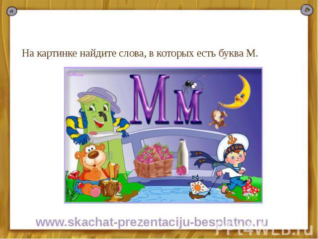 На картинке найдите слова, в которых есть буква М. На картинке найдите слова, в которых есть буква М.