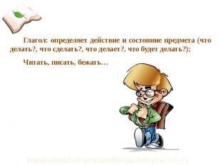 Глагол: определяет действие и состояние предмета (что делать?, что сделать?, что