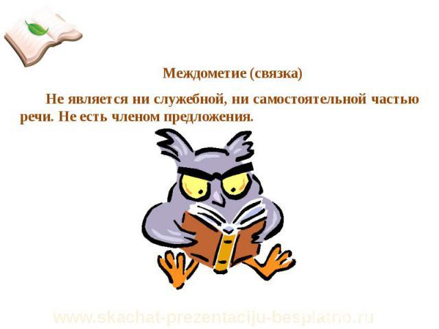 Междометие(связка) Междометие(связка) Не является ни служебной, ни самостоятельной частью речи. Не есть членом предложения.