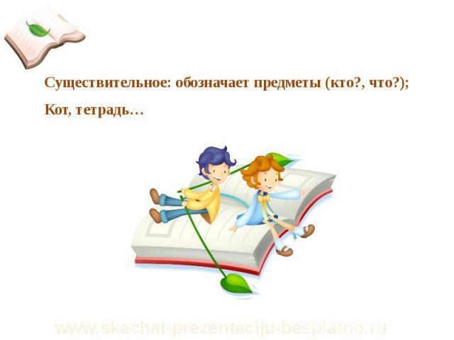 Существительное: обозначает предметы (кто?, что?); Существительное: обозначает предметы (кто?, что?); Кот, тетрадь…