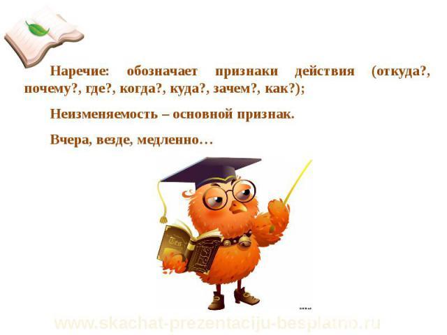 Наречие: обозначает признаки действия (откуда?, почему?, где?, когда?, куда?, зачем?, как?); Наречие: обозначает признаки действия (откуда?, почему?, где?, когда?, куда?, зачем?, как?); Неизменяемость – основной признак. Вчера, везде, медленно…
