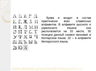 Буква я входит в состав практически всех славянских алфавитов. В алфавите русско