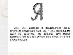 Звук «я»- двойной и представляет собой сочетание следующих букв «а» и «й». Необх
