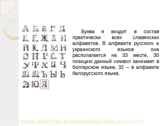 Буква я входит в состав практически всех славянских алфавитов. В алфавите русского и украинского языков она располагается на 33 месте, 30 позицию данный символ занимает в болгарском языке, 32 – в алфавите белорусского языка. Буква я входит в состав …