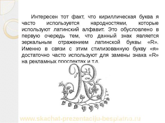 Интересен тот факт, что кириллическая буква я часто используется народностями, которые используют латинский алфавит. Это обусловлено в первую очередь тем, что данный знак является зеркальным отражением латинской буквы «R». Именно в связи с этим стил…