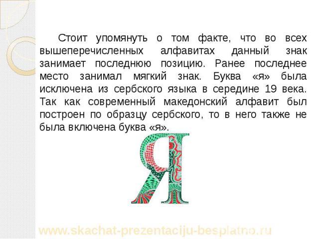 Стоит упомянуть о том факте, что во всех вышеперечисленных алфавитах данный знак занимает последнюю позицию. Ранее последнее место занимал мягкий знак. Буква «я» была исключена из сербского языка в середине 19 века. Так как современный македонский а…