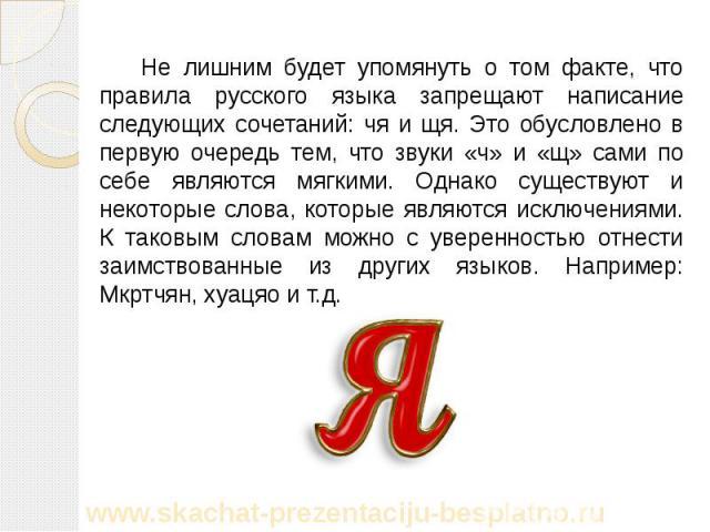 Не лишним будет упомянуть о том факте, что правила русского языка запрещают написание следующих сочетаний: чя и щя. Это обусловлено в первую очередь тем, что звуки «ч» и «щ» сами по себе являются мягкими. Однако существуют и некоторые слова, которые…