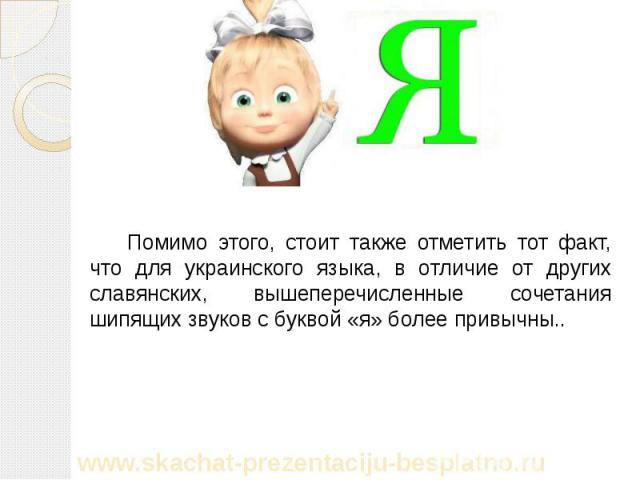 Помимо этого, стоит также отметить тот факт, что для украинского языка, в отличие от других славянских, вышеперечисленные сочетания шипящих звуков с буквой «я» более привычны.. Помимо этого, стоит также отметить тот факт, что для украинского языка, …