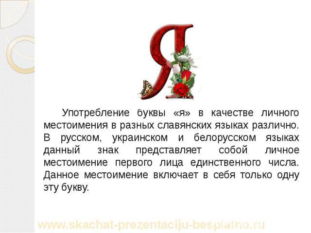 Употребление буквы «я» в качестве личного местоимения в разных славянских языках различно. В русском, украинском и белорусском языках данный знак представляет собой личное местоимение первого лица единственного числа. Данное местоимение включает в с…