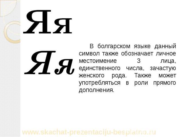 В болгарском языке данный символ также обозначает личное местоимение 3 лица, единственного числа, зачастую женского рода. Также может употребляться в роли прямого дополнения. В болгарском языке данный символ также обозначает личное местоимение 3 лиц…