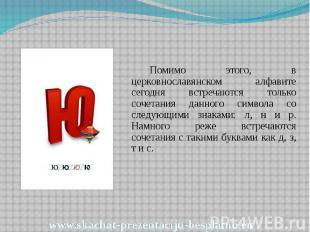 Помимо этого, в церковнославянском алфавите сегодня встречаются только сочетания
