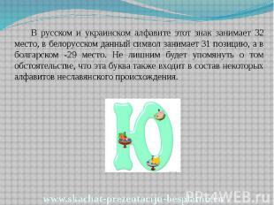 В русском и украинском алфавите этот знак занимает 32 место, в белорусском данны