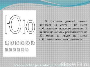 В глаголице данный символ занимает 34 место и не имеет собственного числового зн